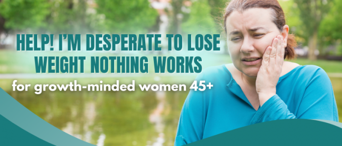 Help! I'm desperate to lose weight nothing works - for growth-minded women 45+
