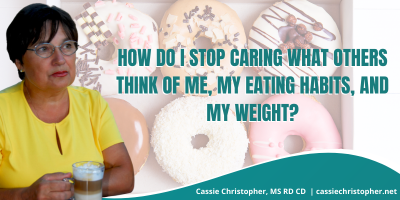 How do I stop caring what others think of me, my eating habits, and my weight?